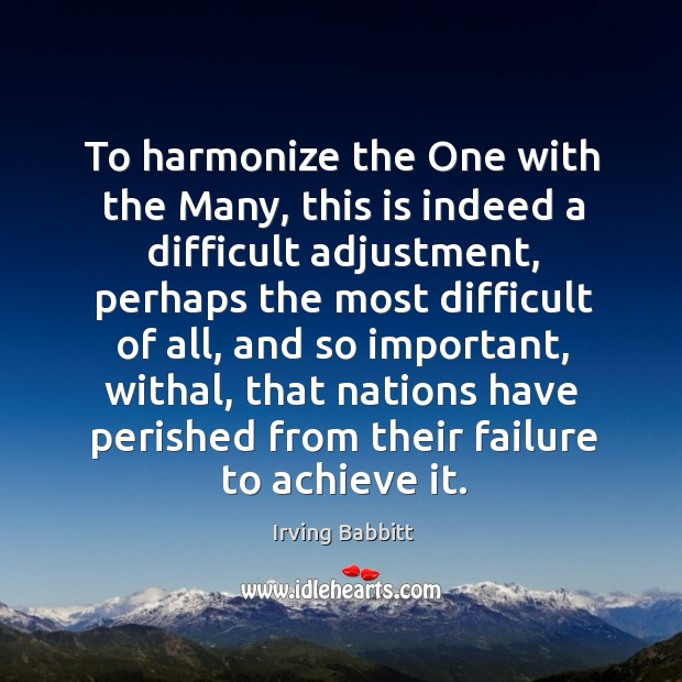 To harmonize the one with the many, this is indeed a difficult adjustment, perhaps the Irving Babbitt Picture Quote