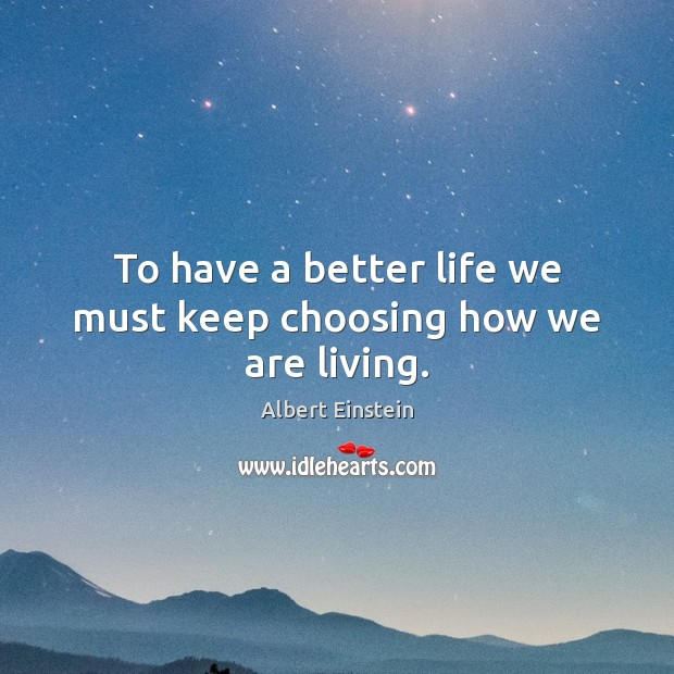 To have a better life we must keep choosing how we are living. Image