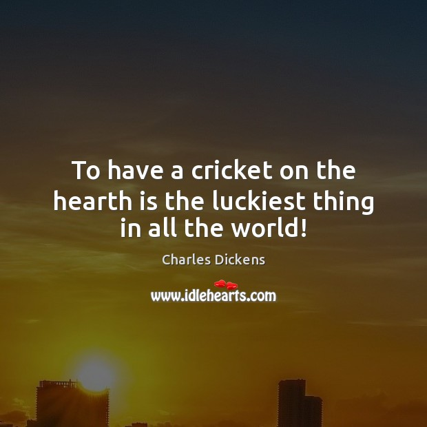 Image, To have a cricket on the hearth is the luckiest thing in all the world!