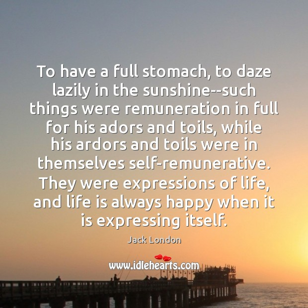 To have a full stomach, to daze lazily in the sunshine–such things Jack London Picture Quote