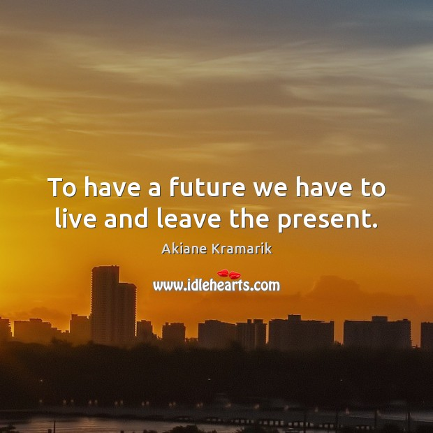 Image, To have a future we have to live and leave the present.