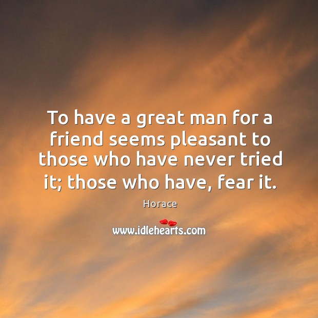 To have a great man for a friend seems pleasant to those who have never tried it; those who have, fear it. Image