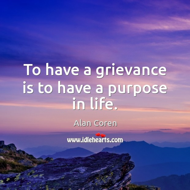 To have a grievance is to have a purpose in life. Alan Coren Picture Quote