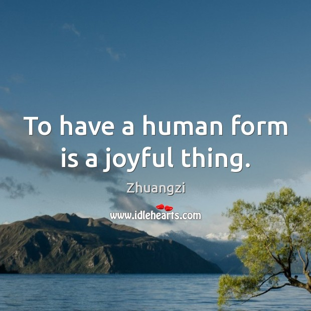 To have a human form is a joyful thing. Image