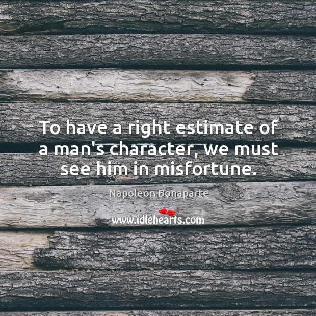 To have a right estimate of a man's character, we must see him in misfortune. Image