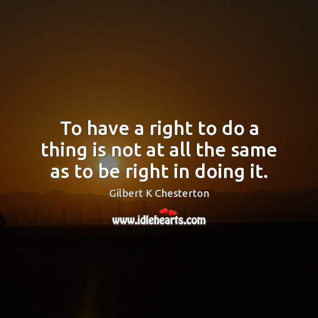 To have a right to do a thing is not at all the same as to be right in doing it. Image