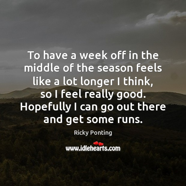 To have a week off in the middle of the season feels Ricky Ponting Picture Quote