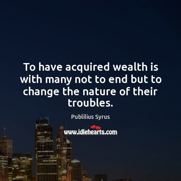 Image, To have acquired wealth is with many not to end but to