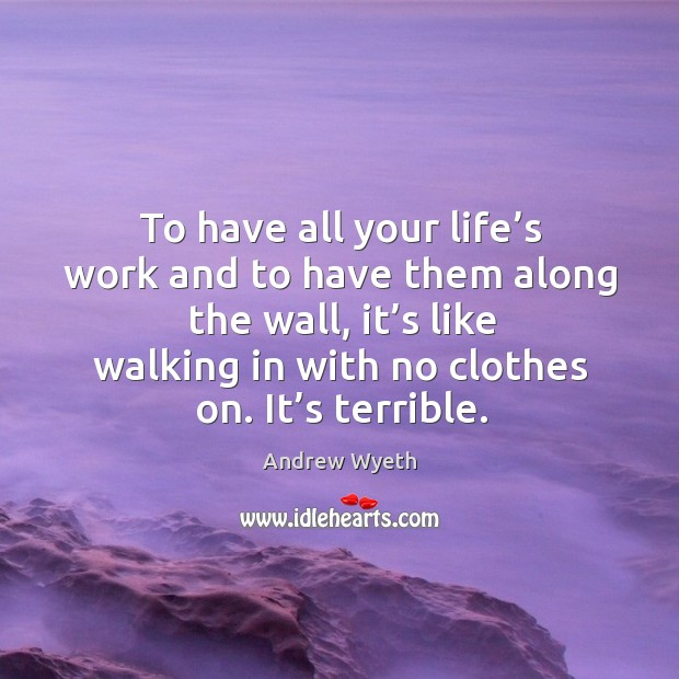 To have all your life's work and to have them along the wall, it's like walking in with no clothes on. It's terrible. Image