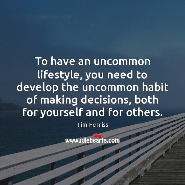 To have an uncommon lifestyle, you need to develop the uncommon habit Tim Ferriss Picture Quote