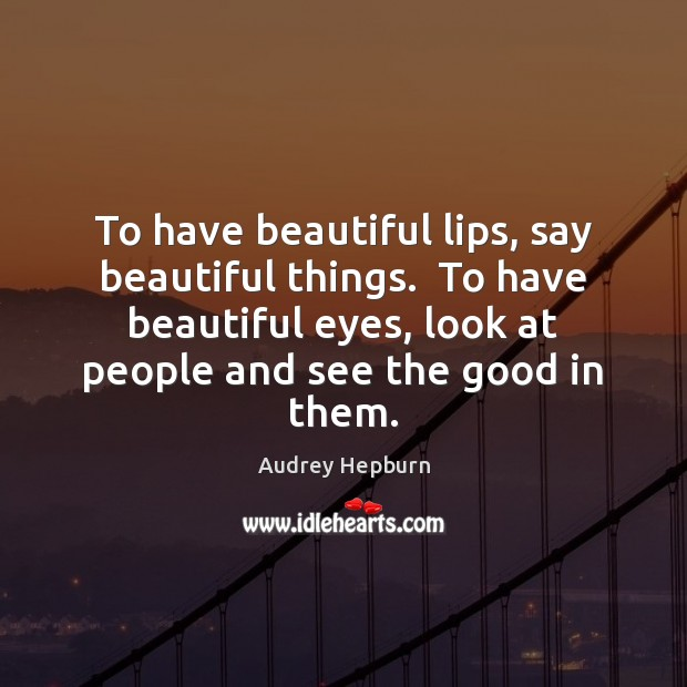 To have beautiful lips, say beautiful things.  To have beautiful eyes, look Audrey Hepburn Picture Quote