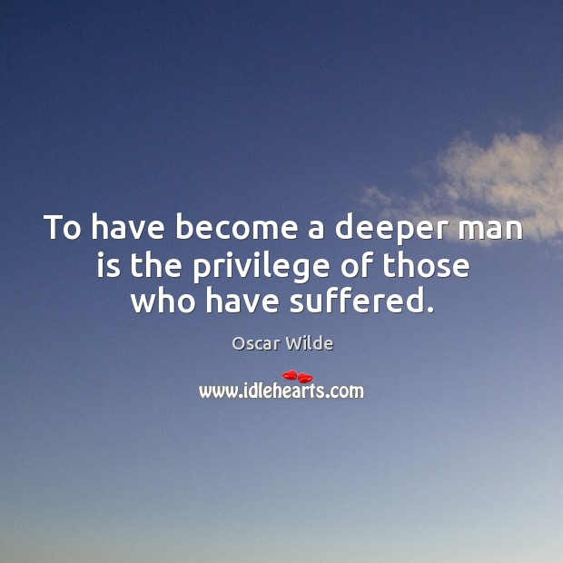 Image, To have become a deeper man is the privilege of those who have suffered.