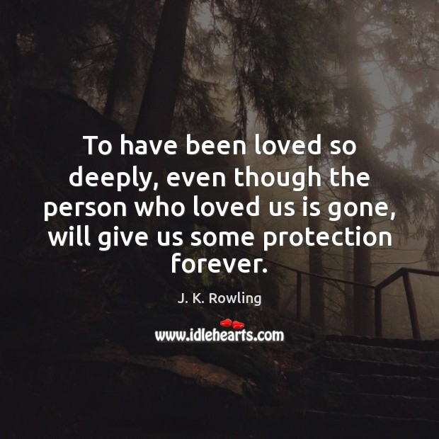 To have been loved so deeply, even though the person who loved Image
