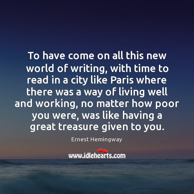 To have come on all this new world of writing, with time Ernest Hemingway Picture Quote