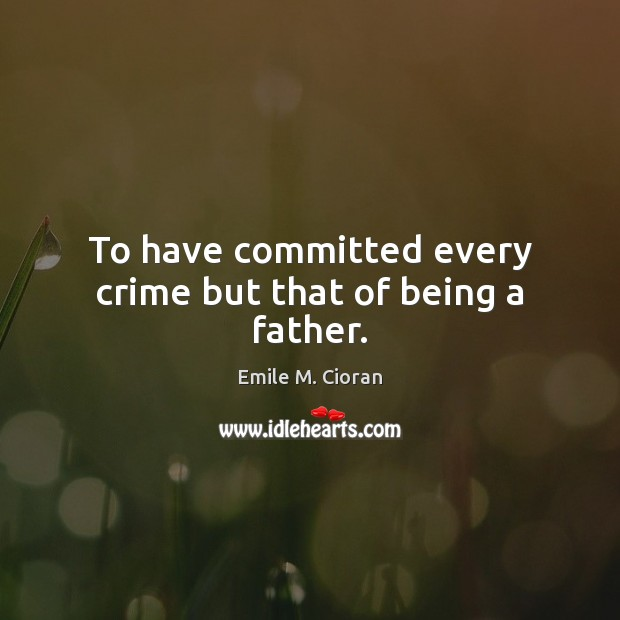 To have committed every crime but that of being a father. Emile M. Cioran Picture Quote