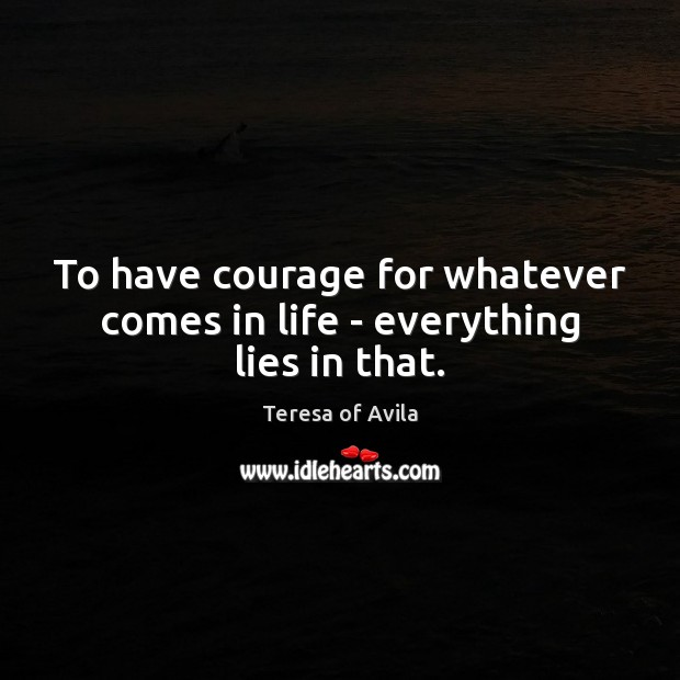 To have courage for whatever comes in life – everything lies in that. Courage Quotes Image