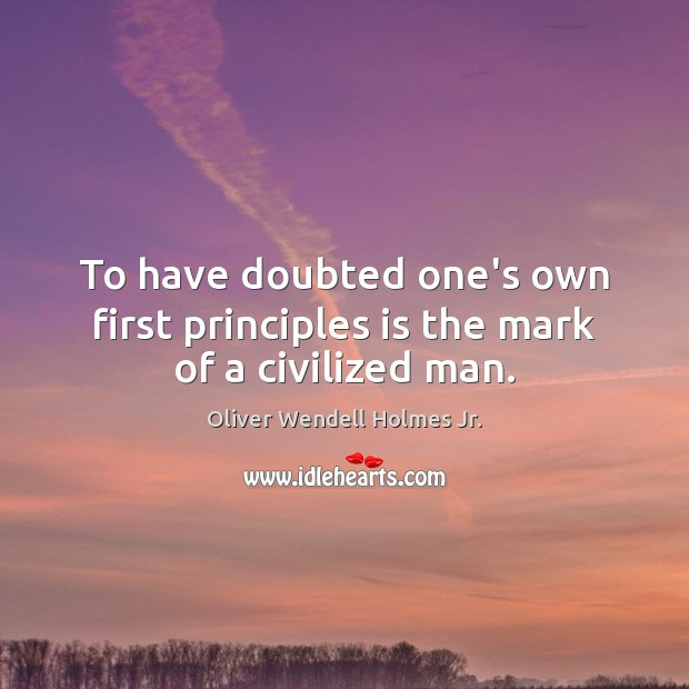 To have doubted one's own first principles is the mark of a civilized man. Oliver Wendell Holmes Jr. Picture Quote