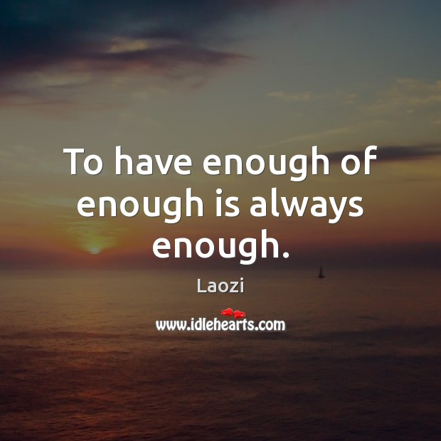 Image, To have enough of enough is always enough.