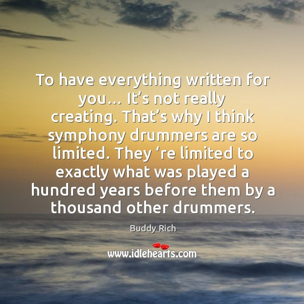 To have everything written for you… it's not really creating. That's why I think symphony Buddy Rich Picture Quote