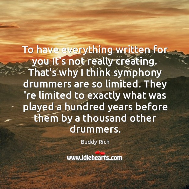 To have everything written for you It's not really creating. That's why Buddy Rich Picture Quote