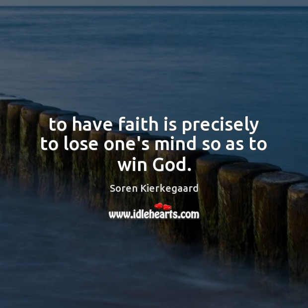 To have faith is precisely to lose one's mind so as to win God. Soren Kierkegaard Picture Quote