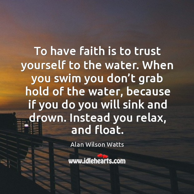 Image, To have faith is to trust yourself to the water. When you swim you don't grab hold