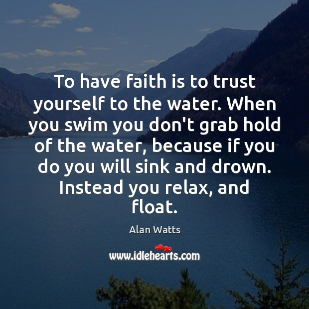 To have faith is to trust yourself to the water. When you Alan Watts Picture Quote