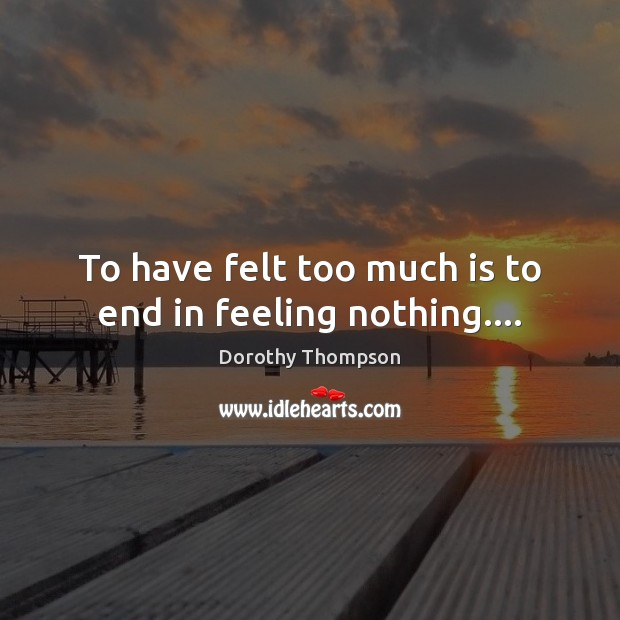 To have felt too much is to end in feeling nothing…. Dorothy Thompson Picture Quote