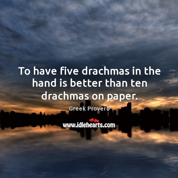 To have five drachmas in the hand is better than ten drachmas on paper. Greek Proverbs Image