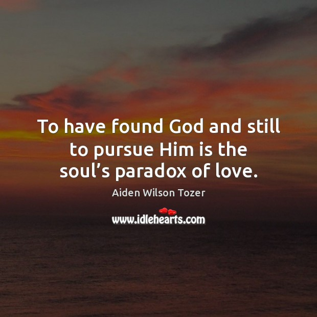 To have found God and still to pursue Him is the soul's paradox of love. Image