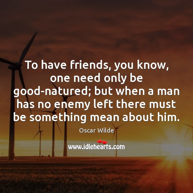 To have friends, you know, one need only be good-natured; but when Image