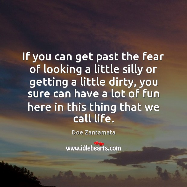 To have fun in life, get past the fear of looking a little silly or getting a little dirty. Doe Zantamata Picture Quote