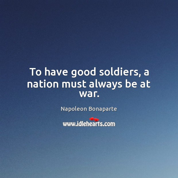 To have good soldiers, a nation must always be at war. Image