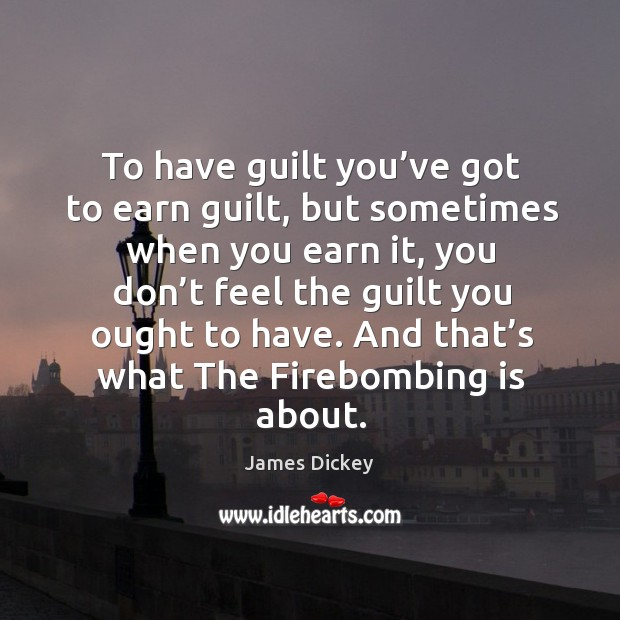 To have guilt you've got to earn guilt, but sometimes when you earn it, you don't feel James Dickey Picture Quote