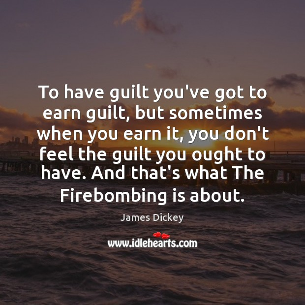 James Dickey Picture Quote image saying: To have guilt you've got to earn guilt, but sometimes when you