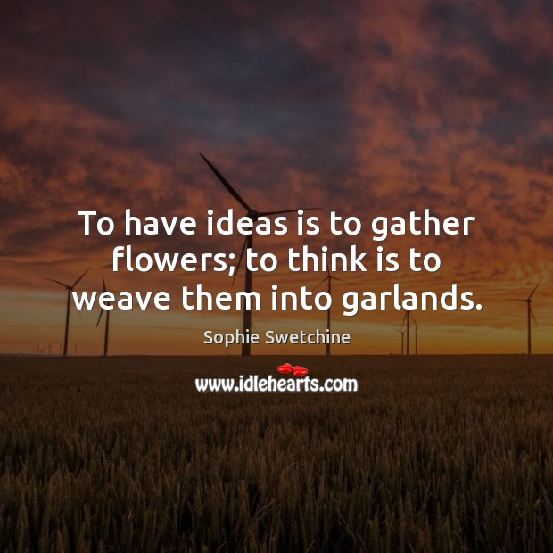 To have ideas is to gather flowers; to think is to weave them into garlands. Sophie Swetchine Picture Quote
