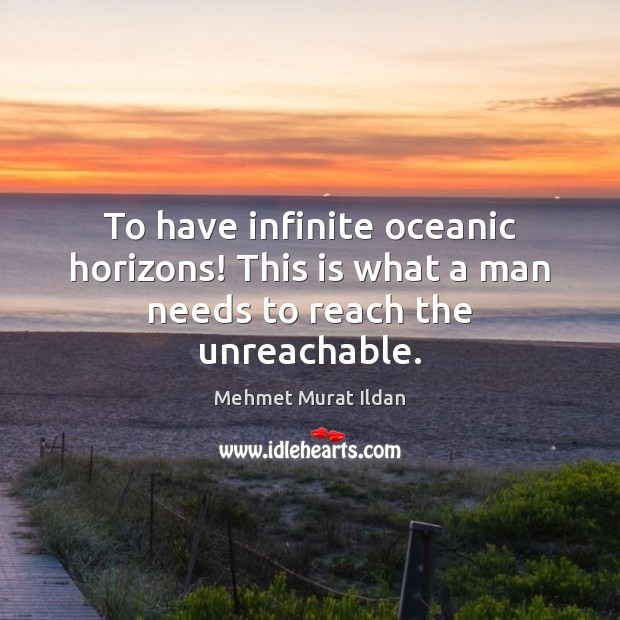 Image, To have infinite oceanic horizons! This is what a man needs to reach the unreachable.