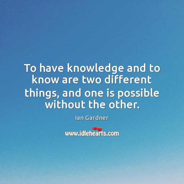 Ian Gardner Picture Quote image saying: To have knowledge and to know are two different things, and one