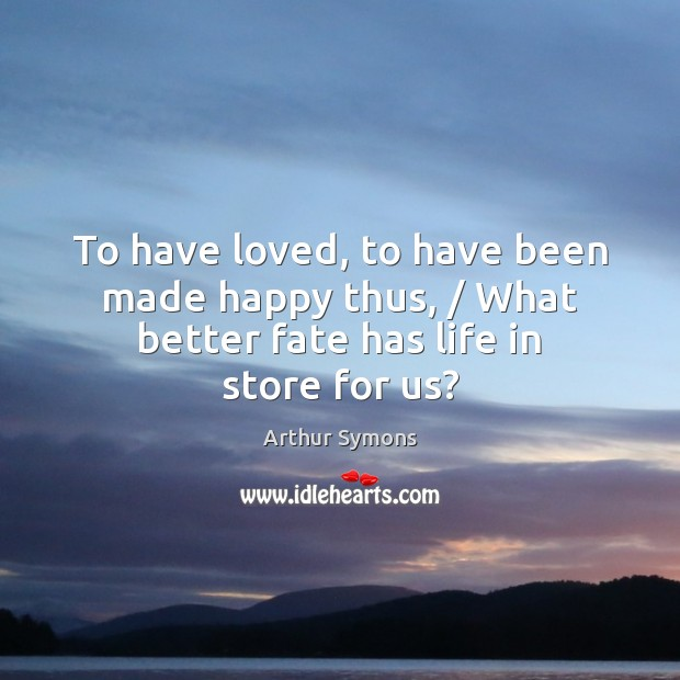Image, To have loved, to have been made happy thus, / What better fate has life in store for us?