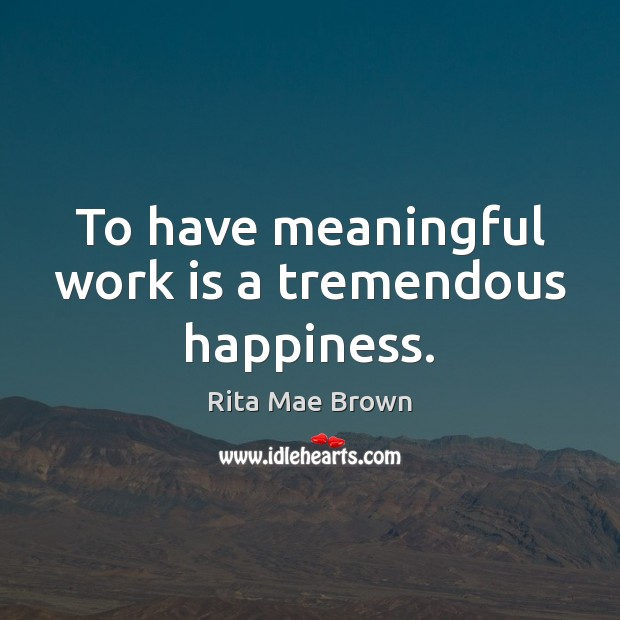 To have meaningful work is a tremendous happiness. Rita Mae Brown Picture Quote