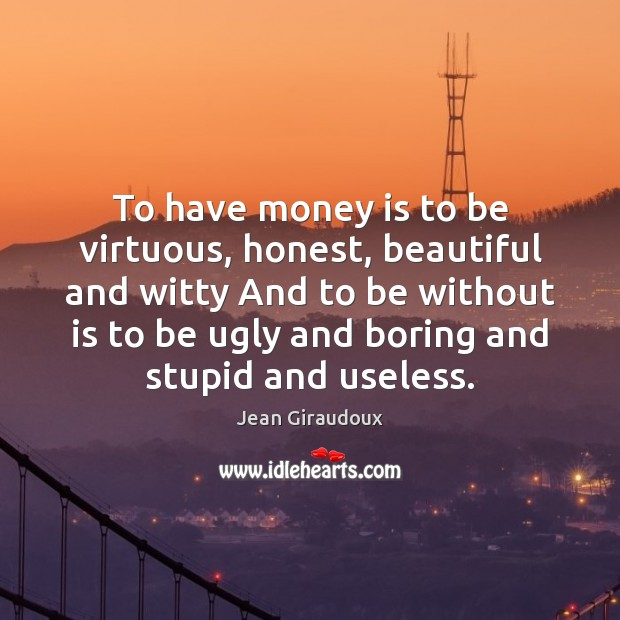 To have money is to be virtuous, honest, beautiful and witty And Jean Giraudoux Picture Quote