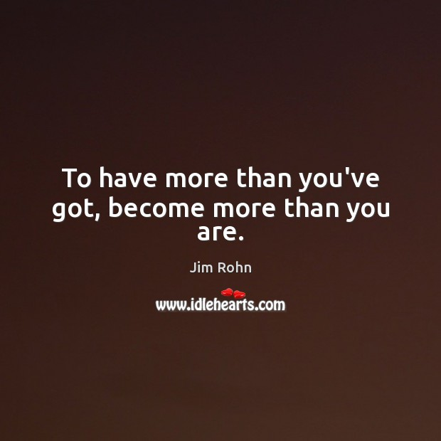 To have more than you've got, become more than you are. Image