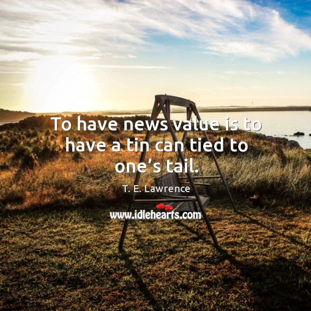 Image, To have news value is to have a tin can tied to one's tail.
