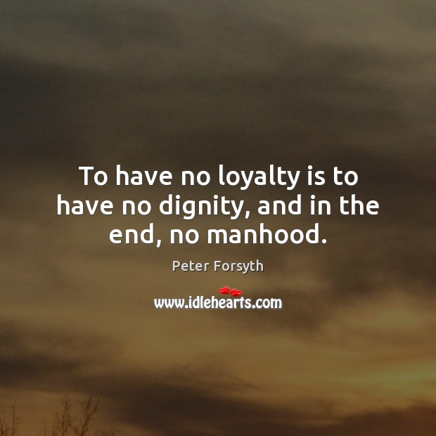 To have no loyalty is to have no dignity, and in the end, no manhood. Loyalty Quotes Image