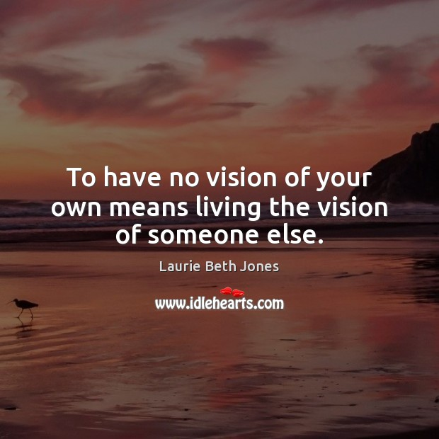 To have no vision of your own means living the vision of someone else. Laurie Beth Jones Picture Quote