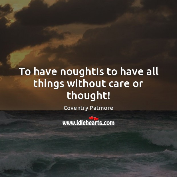 To have noughtIs to have all things without care or thought! Image