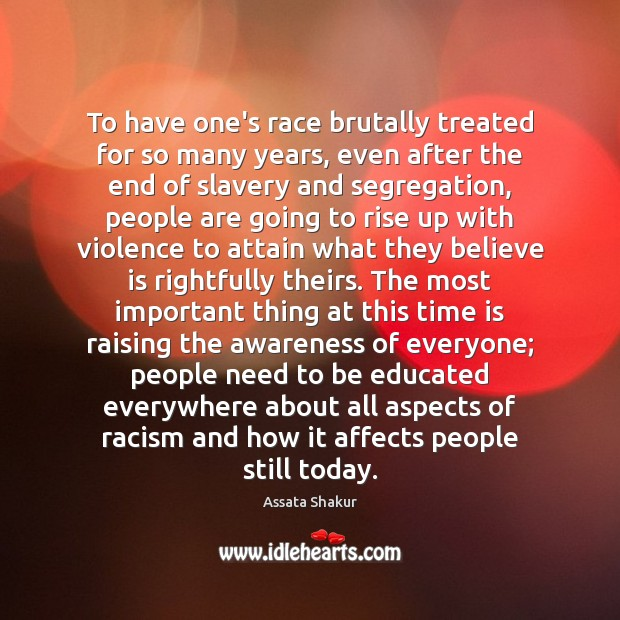 To have one's race brutally treated for so many years, even after Assata Shakur Picture Quote