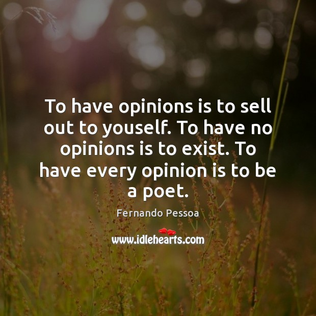 To have opinions is to sell out to youself. To have no Image