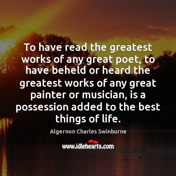 To have read the greatest works of any great poet, to have Algernon Charles Swinburne Picture Quote