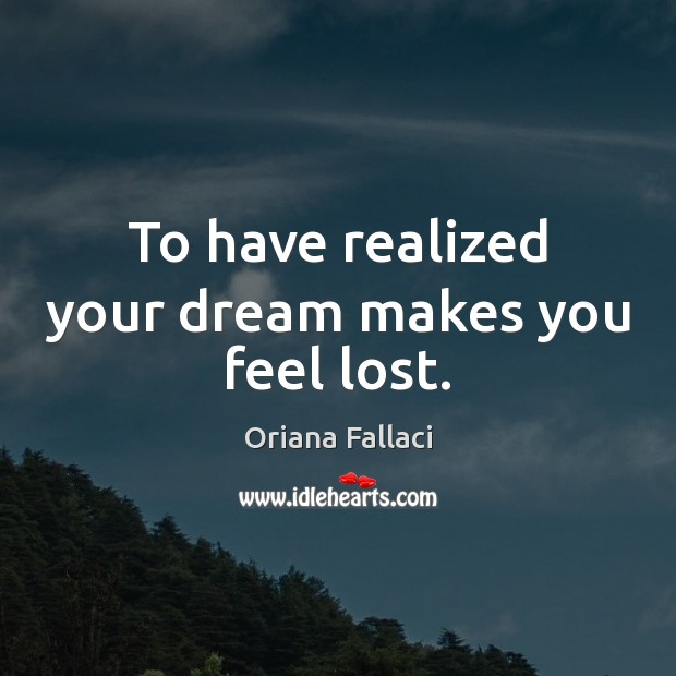 To have realized your dream makes you feel lost. Oriana Fallaci Picture Quote
